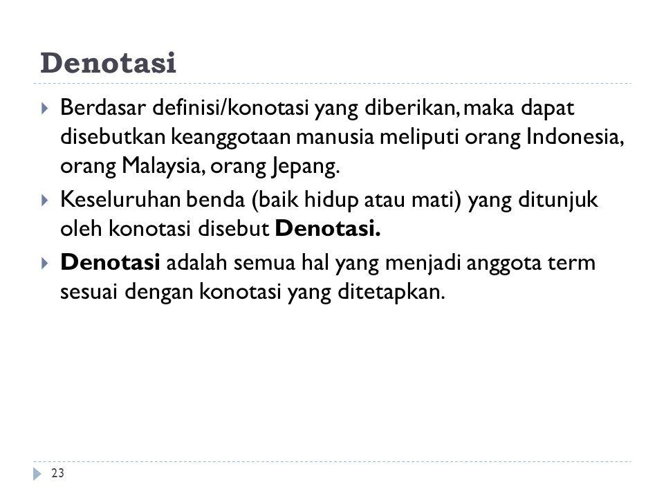 Denotasi 23  Berdasar definisi/konotasi yang diberikan, maka dapat disebutkan keanggotaan manusia meliputi orang Indonesia, orang Malaysia, orang Jepang.