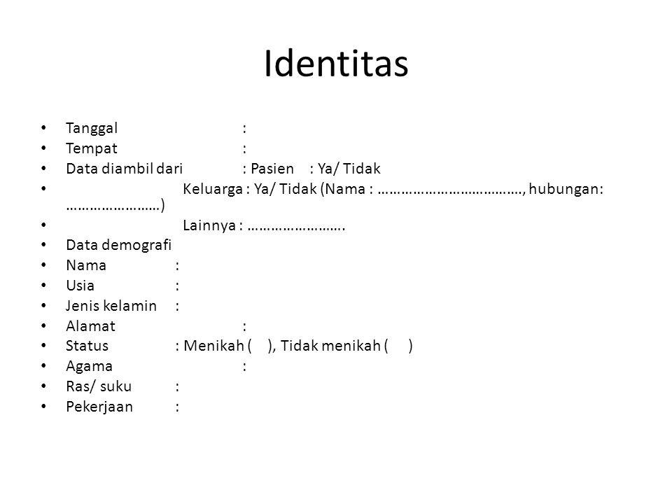 Identitas Tanggal: Tempat: Data diambil dari: Pasien: Ya/ Tidak Keluarga : Ya/ Tidak (Nama : ………………………………., hubungan: ……………………) Lainnya : ……………………. Da