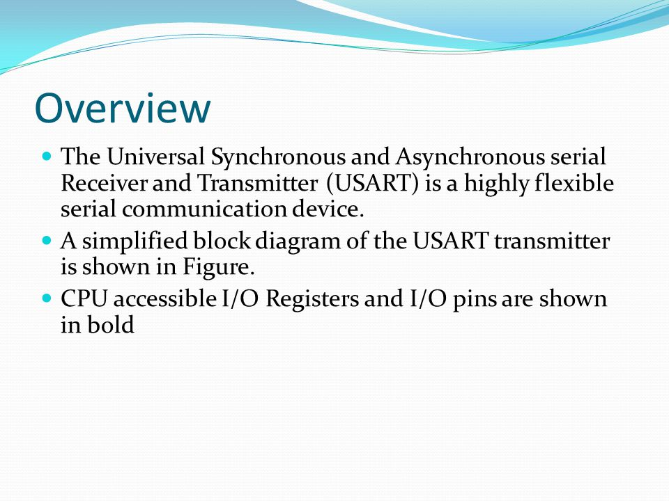 Overview The Universal Synchronous and Asynchronous serial Receiver and Transmitter (USART) is a highly flexible serial communication device. A simpli