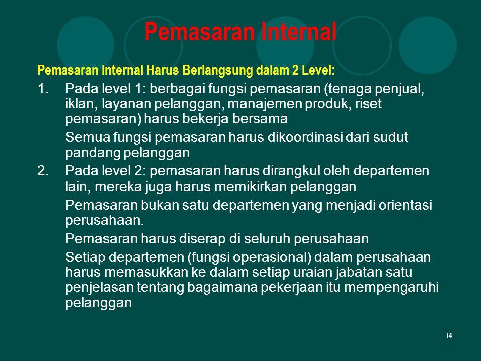 14 Pemasaran Internal Pemasaran Internal Harus Berlangsung dalam 2 Level: 1.Pada level 1: berbagai fungsi pemasaran (tenaga penjual, iklan, layanan pe