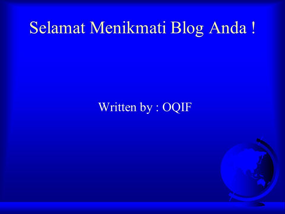 Selamat Menikmati Blog Anda ! Written by : OQIF