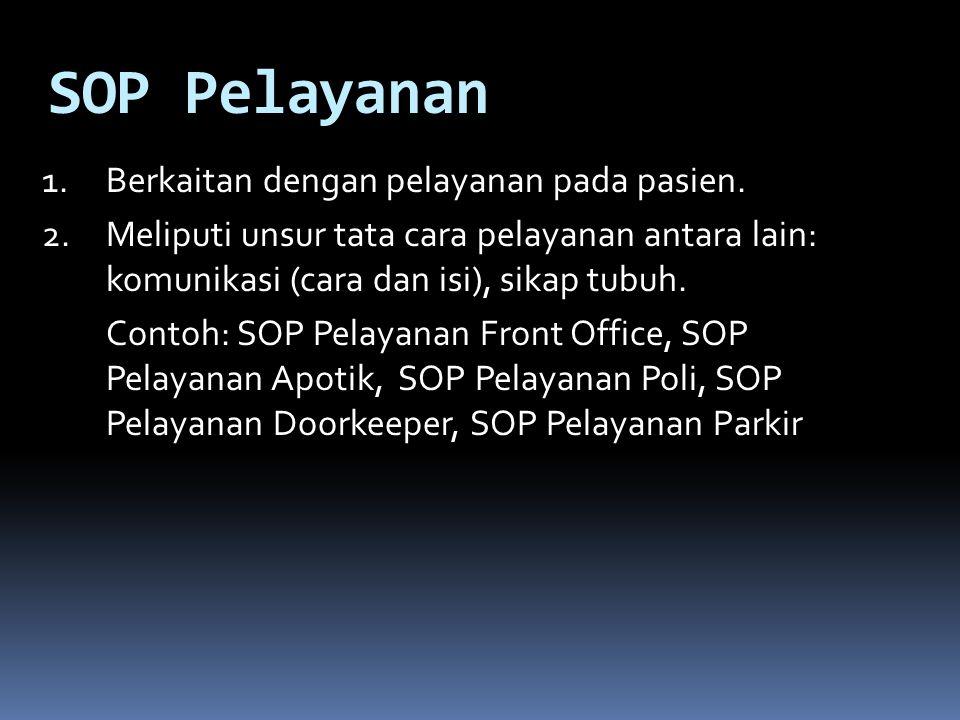 SOP Pelayanan 1.Berkaitan dengan pelayanan pada pasien. 2.Meliputi unsur tata cara pelayanan antara lain: komunikasi (cara dan isi), sikap tubuh. Cont