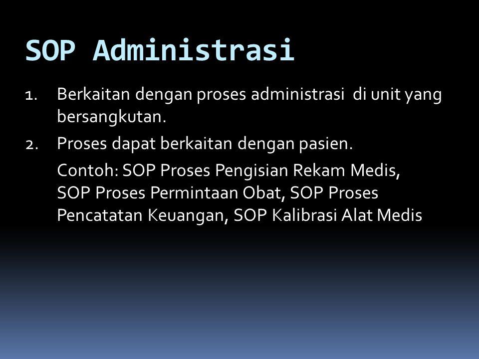SOP Administrasi 1.Berkaitan dengan proses administrasi di unit yang bersangkutan. 2.Proses dapat berkaitan dengan pasien. Contoh: SOP Proses Pengisia