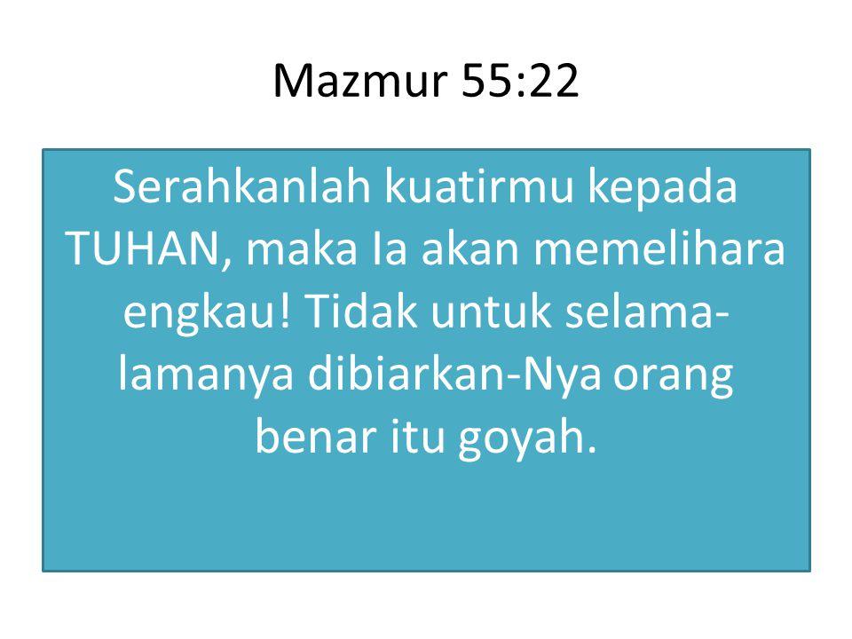 Mazmur 55:22 Serahkanlah kuatirmu kepada TUHAN, maka Ia akan memelihara engkau! Tidak untuk selama- lamanya dibiarkan-Nya orang benar itu goyah.