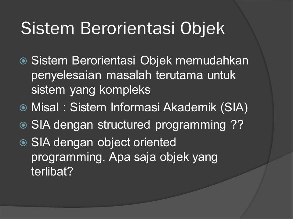 Sistem Berorientasi Objek  Sistem Berorientasi Objek memudahkan penyelesaian masalah terutama untuk sistem yang kompleks  Misal : Sistem Informasi Akademik (SIA)  SIA dengan structured programming ?.