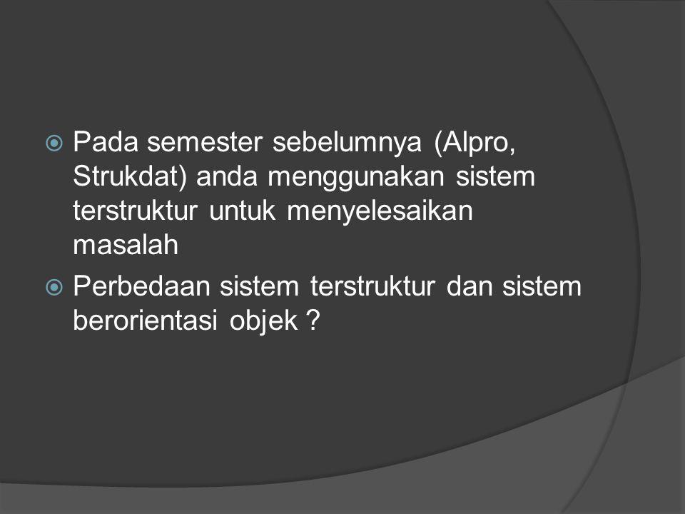  Pada semester sebelumnya (Alpro, Strukdat) anda menggunakan sistem terstruktur untuk menyelesaikan masalah  Perbedaan sistem terstruktur dan sistem berorientasi objek ?