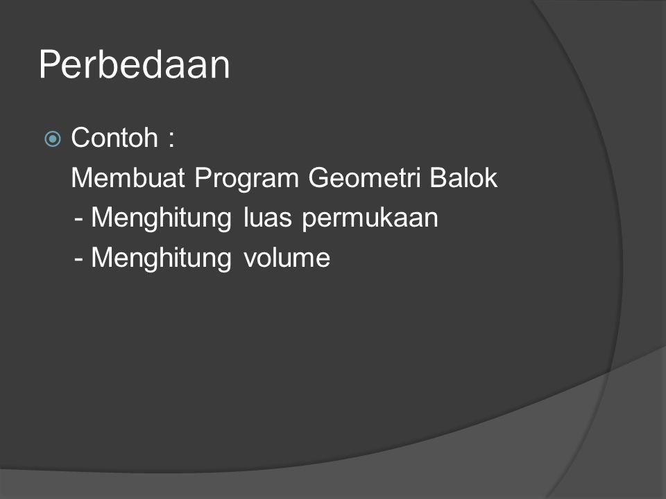 Perbedaan  Contoh : Membuat Program Geometri Balok - Menghitung luas permukaan - Menghitung volume