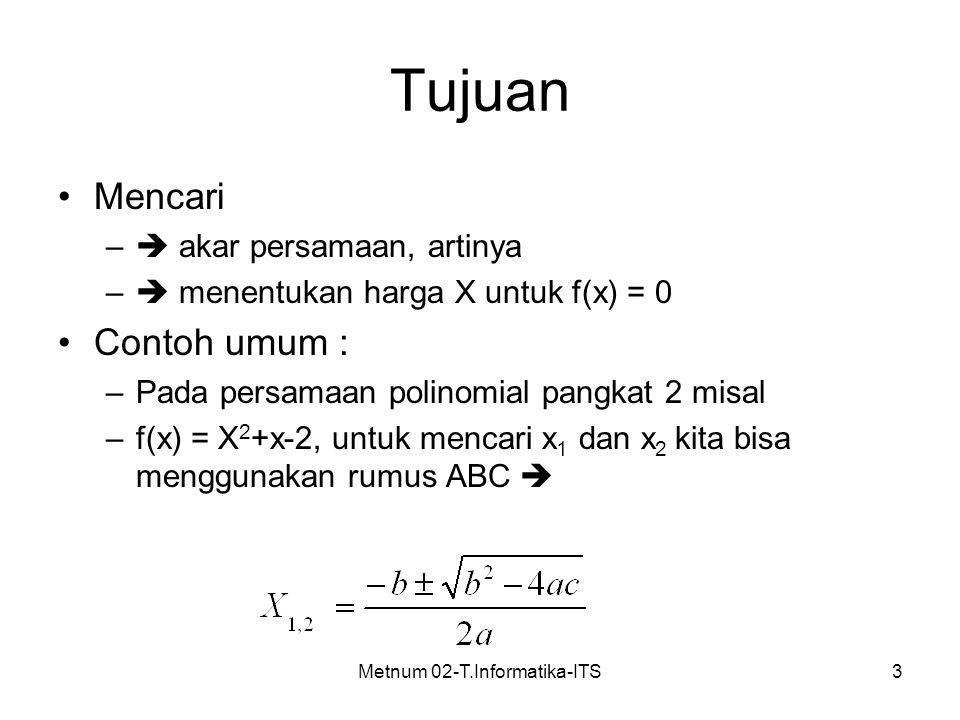 Metnum 02-T.Informatika-ITS3 Tujuan Mencari –  akar persamaan, artinya –  menentukan harga X untuk f(x) = 0 Contoh umum : –Pada persamaan polinomial