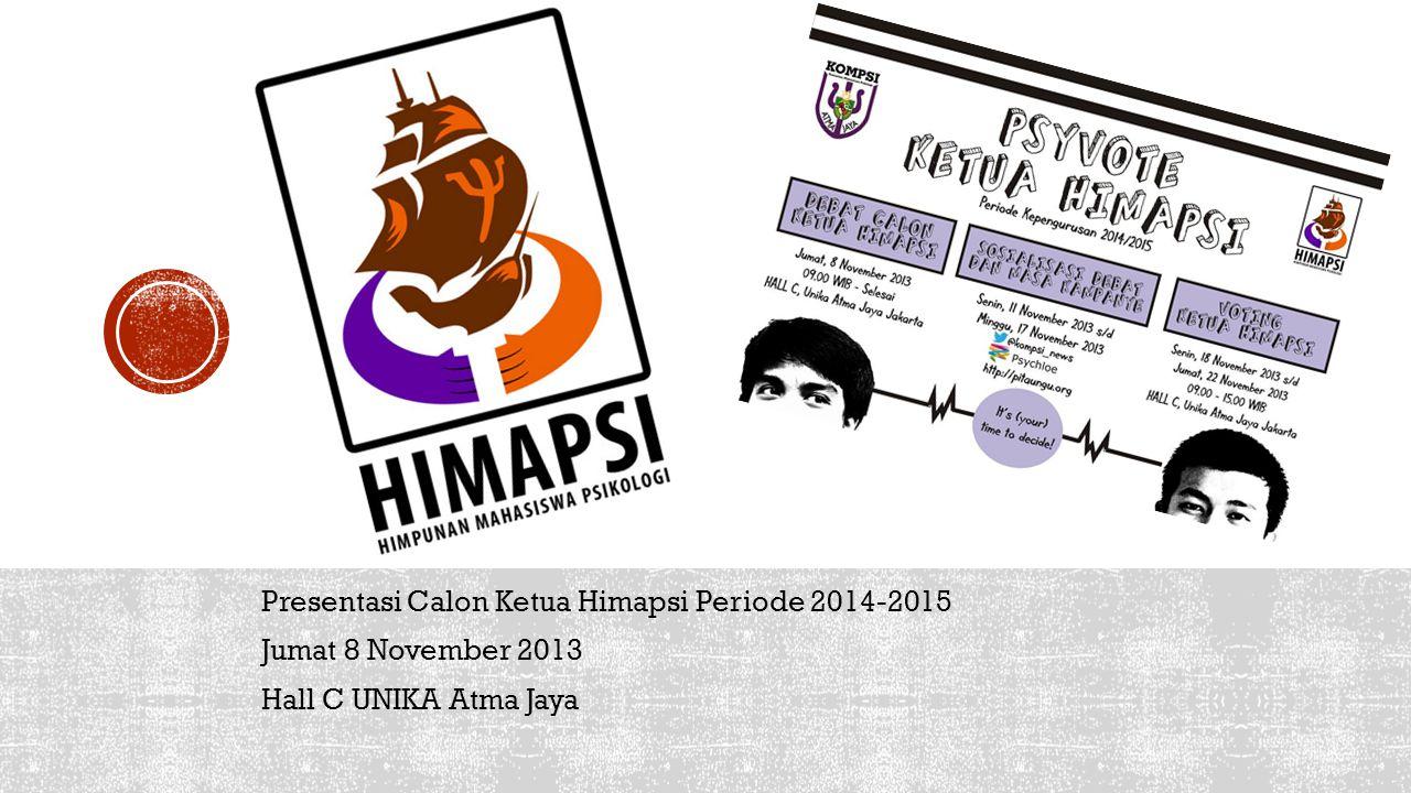 Presentasi Calon Ketua Himapsi Periode 2014-2015 Jumat 8 November 2013 Hall C UNIKA Atma Jaya
