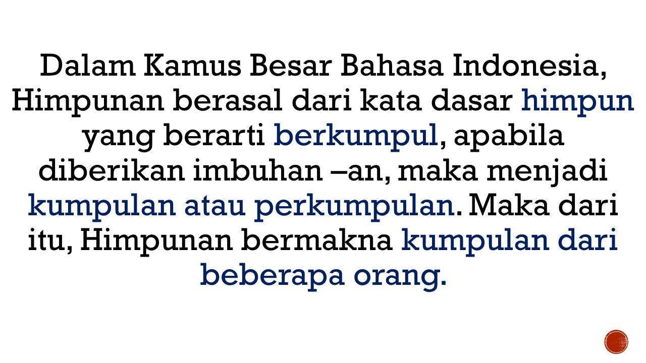 Dalam Kamus Besar Bahasa Indonesia, Himpunan berasal dari kata dasar himpun yang berarti berkumpul, apabila diberikan imbuhan –an, maka menjadi kumpulan atau perkumpulan.