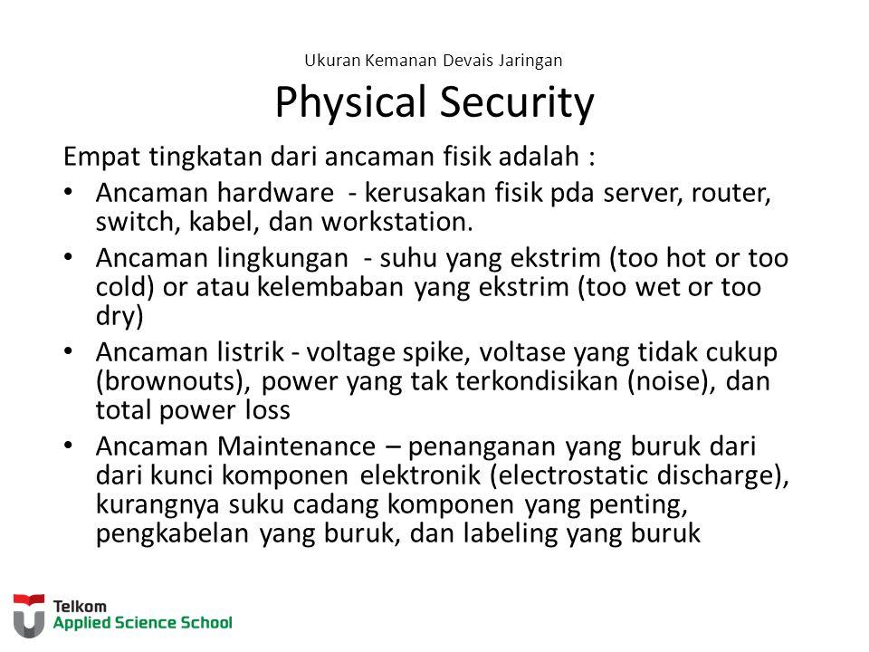 Ukuran Kemanan Devais Jaringan Physical Security Empat tingkatan dari ancaman fisik adalah : Ancaman hardware - kerusakan fisik pda server, router, sw