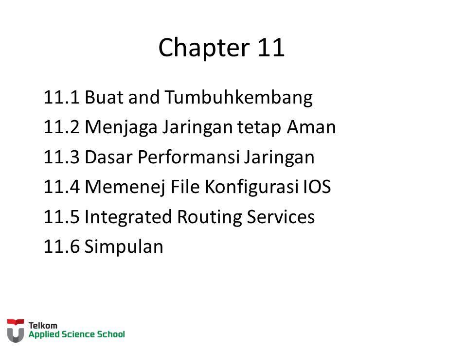 Chapter 11 11.1 Buat and Tumbuhkembang 11.2 Menjaga Jaringan tetap Aman 11.3 Dasar Performansi Jaringan 11.4 Memenej File Konfigurasi IOS 11.5 Integra