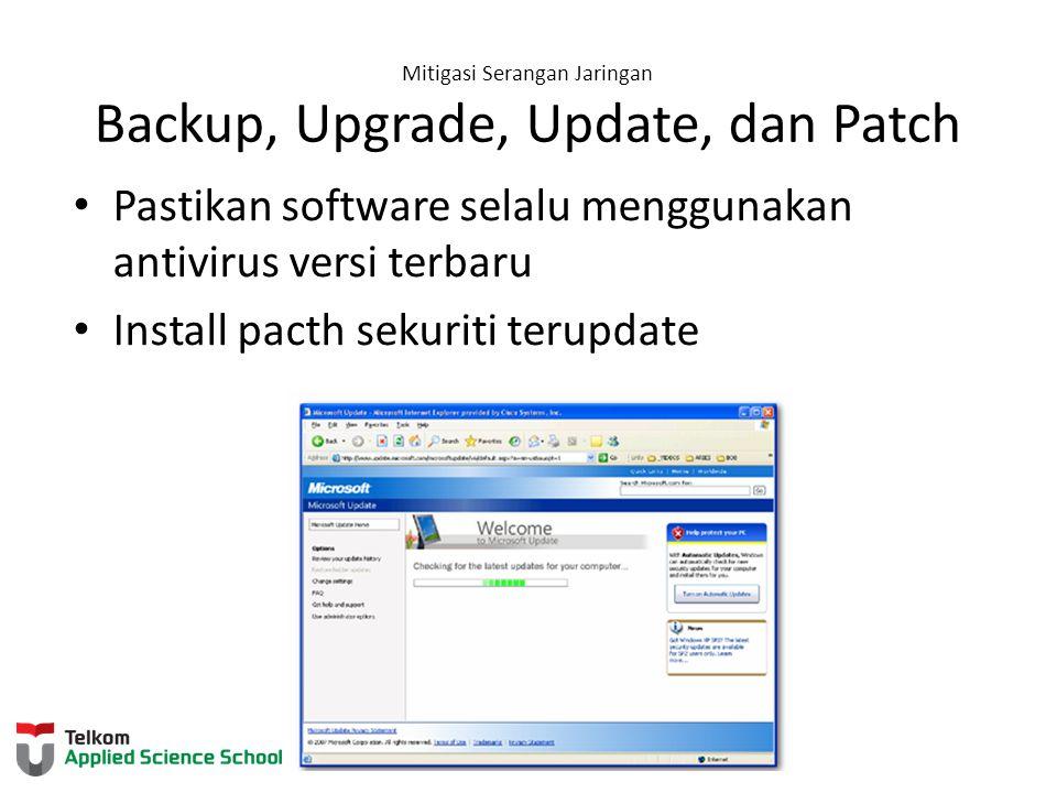 Mitigasi Serangan Jaringan Backup, Upgrade, Update, dan Patch Pastikan software selalu menggunakan antivirus versi terbaru Install pacth sekuriti teru