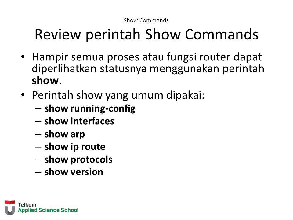 Show Commands Review perintah Show Commands Hampir semua proses atau fungsi router dapat diperlihatkan statusnya menggunakan perintah show. Perintah s