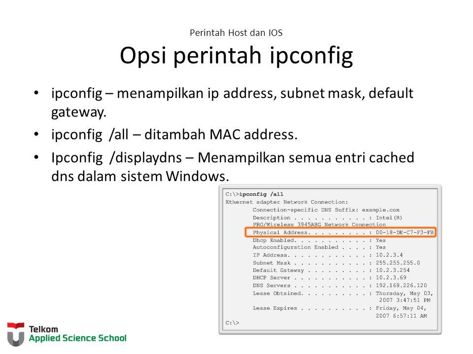 Perintah Host dan IOS Opsi perintah ipconfig ipconfig – menampilkan ip address, subnet mask, default gateway. ipconfig /all – ditambah MAC address. Ip