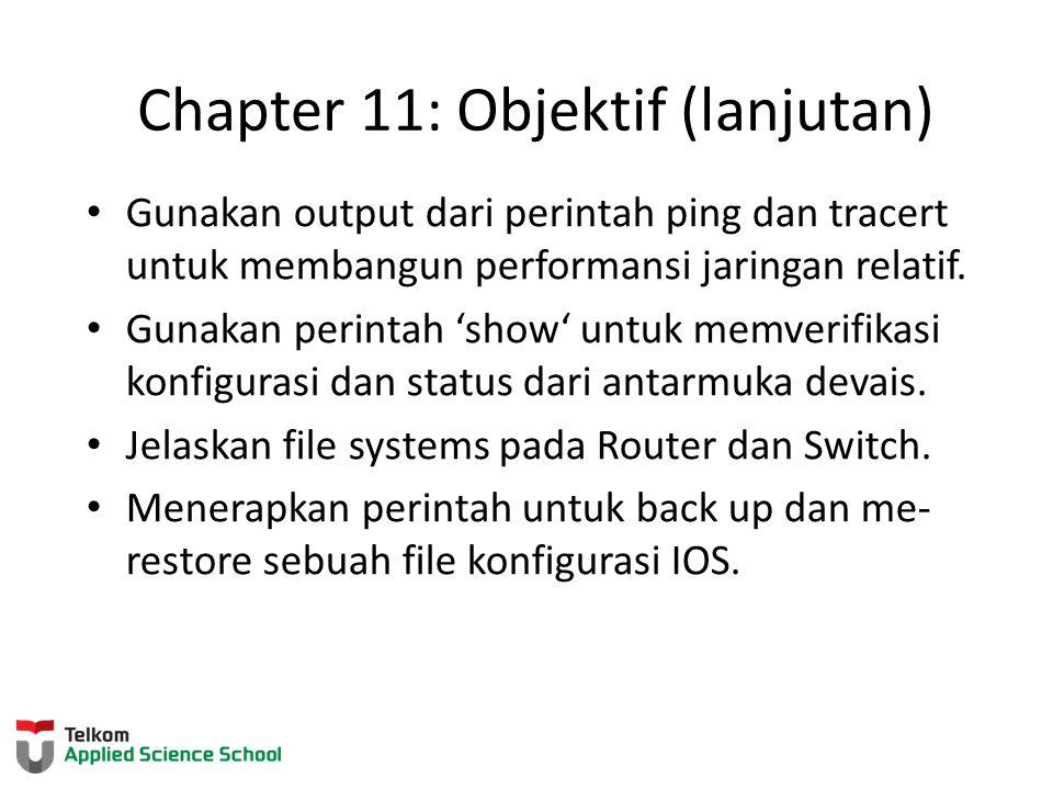 Chapter 11: Objektif (lanjutan) Gunakan output dari perintah ping dan tracert untuk membangun performansi jaringan relatif. Gunakan perintah 'show' un