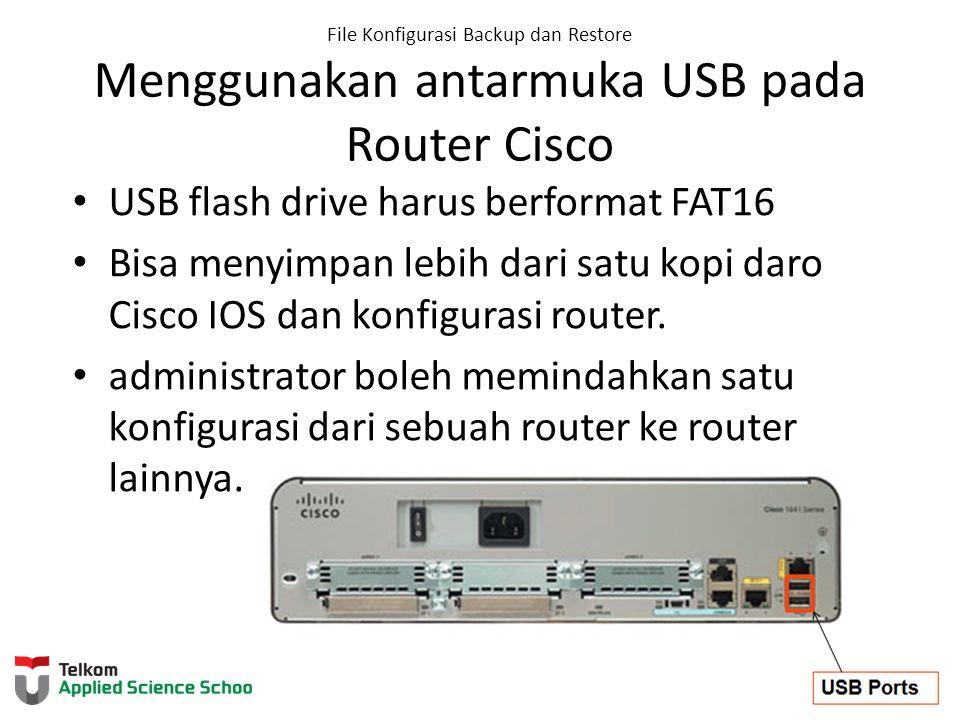 File Konfigurasi Backup dan Restore Menggunakan antarmuka USB pada Router Cisco USB flash drive harus berformat FAT16 Bisa menyimpan lebih dari satu k