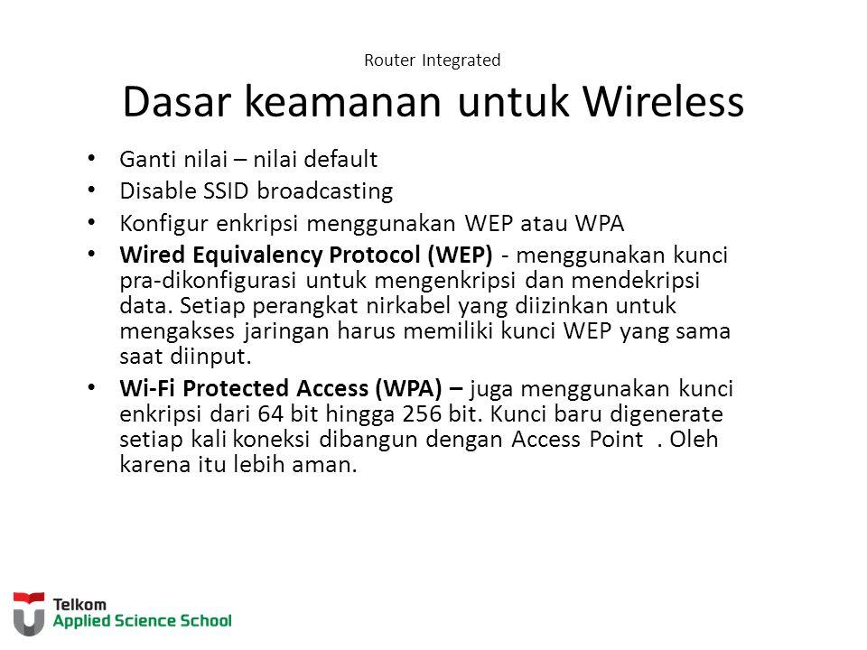 Router Integrated Dasar keamanan untuk Wireless Ganti nilai – nilai default Disable SSID broadcasting Konfigur enkripsi menggunakan WEP atau WPA Wired