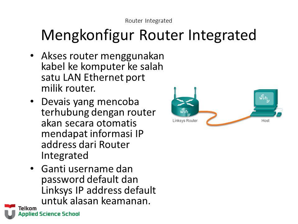 Router Integrated Mengkonfigur Router Integrated Akses router menggunakan kabel ke komputer ke salah satu LAN Ethernet port milik router. Devais yang