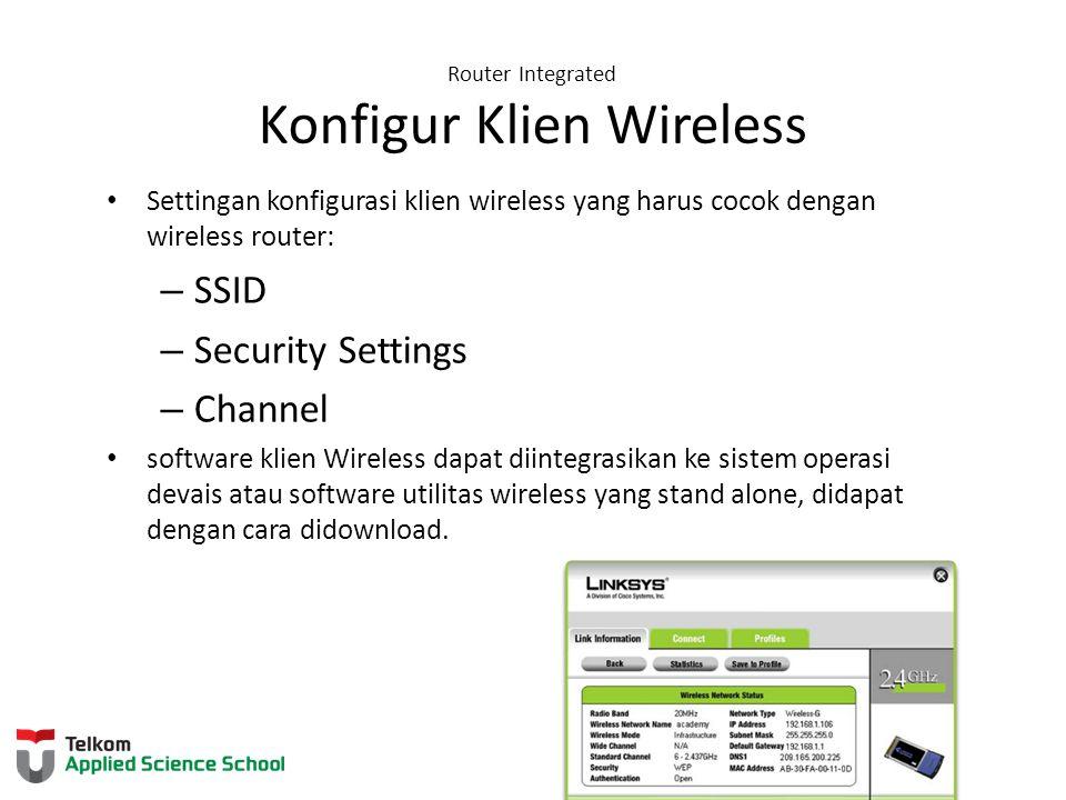 Router Integrated Konfigur Klien Wireless Settingan konfigurasi klien wireless yang harus cocok dengan wireless router: – SSID – Security Settings – C