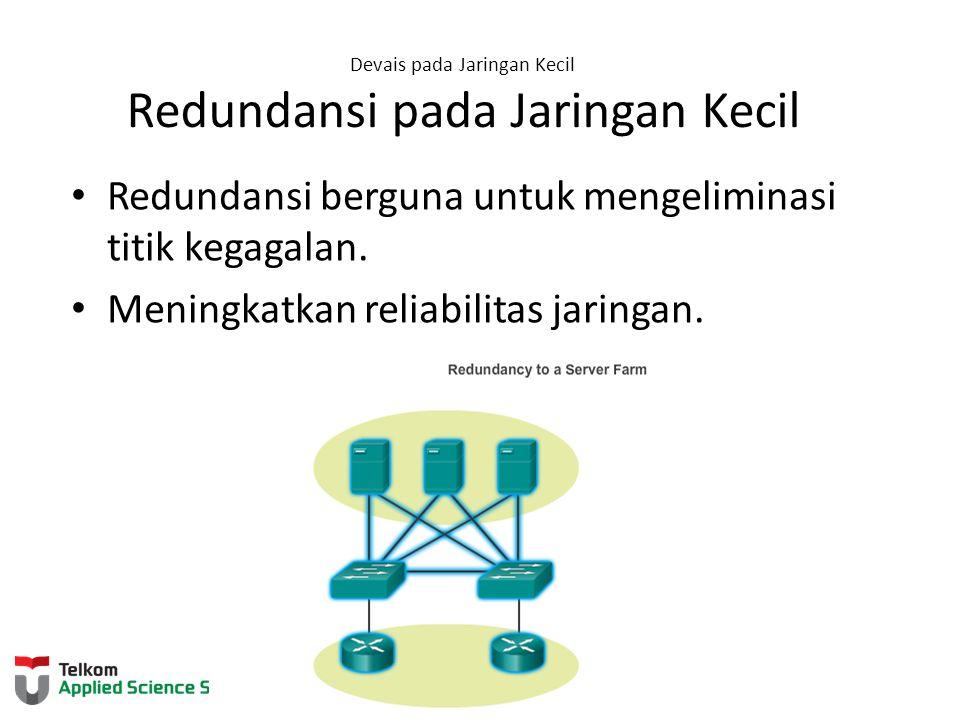 Devais pada Jaringan Kecil Redundansi pada Jaringan Kecil Redundansi berguna untuk mengeliminasi titik kegagalan. Meningkatkan reliabilitas jaringan.