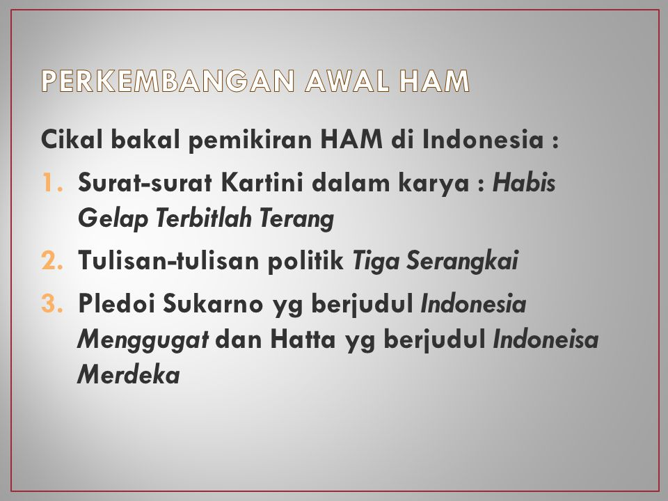 Cikal bakal pemikiran HAM di Indonesia : 1.Surat-surat Kartini dalam karya : Habis Gelap Terbitlah Terang 2.Tulisan-tulisan politik Tiga Serangkai 3.Pledoi Sukarno yg berjudul Indonesia Menggugat dan Hatta yg berjudul Indoneisa Merdeka