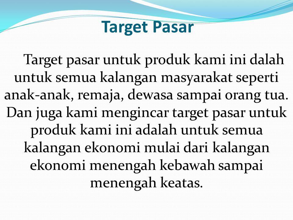Target Pasar Target pasar untuk produk kami ini dalah untuk semua kalangan masyarakat seperti anak-anak, remaja, dewasa sampai orang tua. Dan juga kam