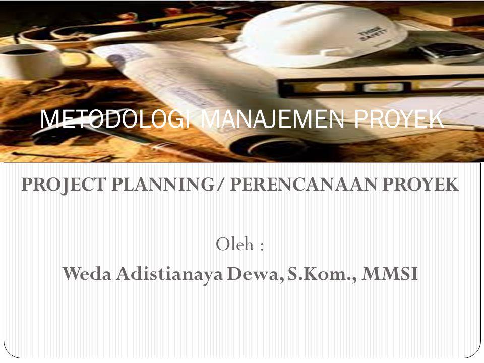 PROJECT PLANNING/ PERENCANAAN PROYEK Oleh : Weda Adistianaya Dewa, S.Kom., MMSI METODOLOGI MANAJEMEN PROYEK