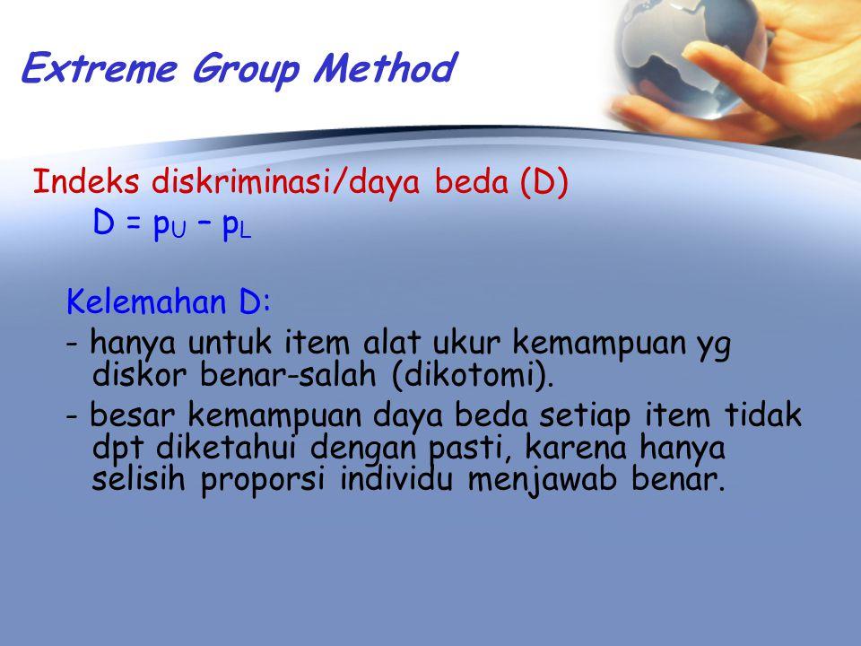 Extreme Group Method Indeks diskriminasi/daya beda (D) D = p U – p L Kelemahan D: - hanya untuk item alat ukur kemampuan yg diskor benar-salah (dikoto