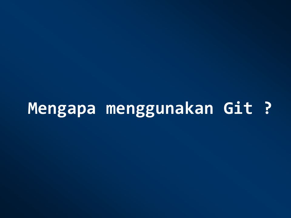 Mengapa menggunakan Git ?