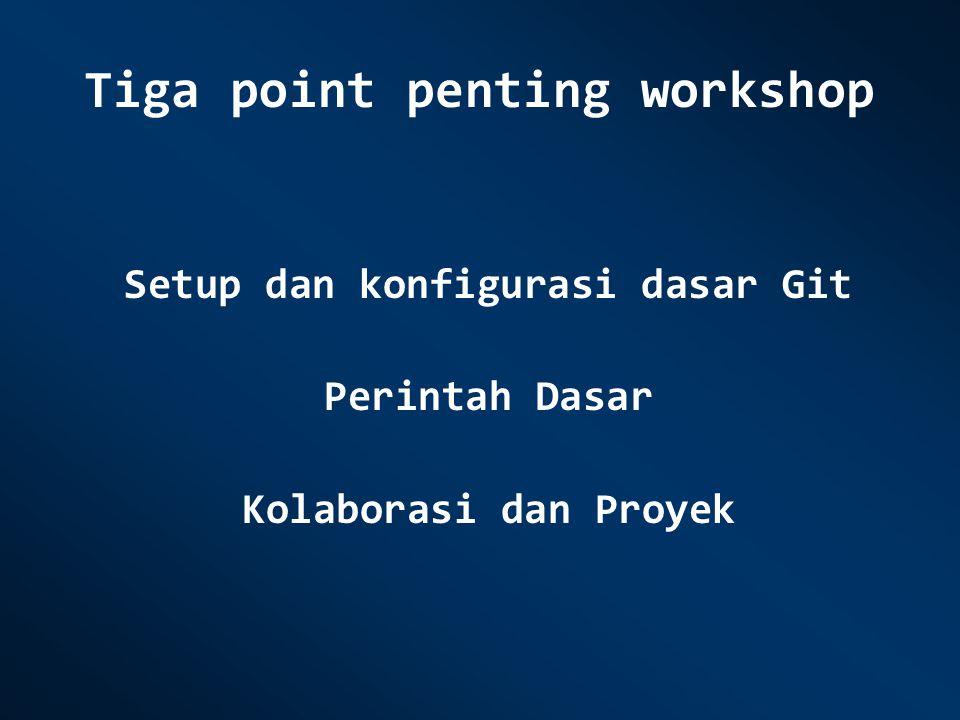 Tiga point penting workshop Setup dan konfigurasi dasar Git Perintah Dasar Kolaborasi dan Proyek