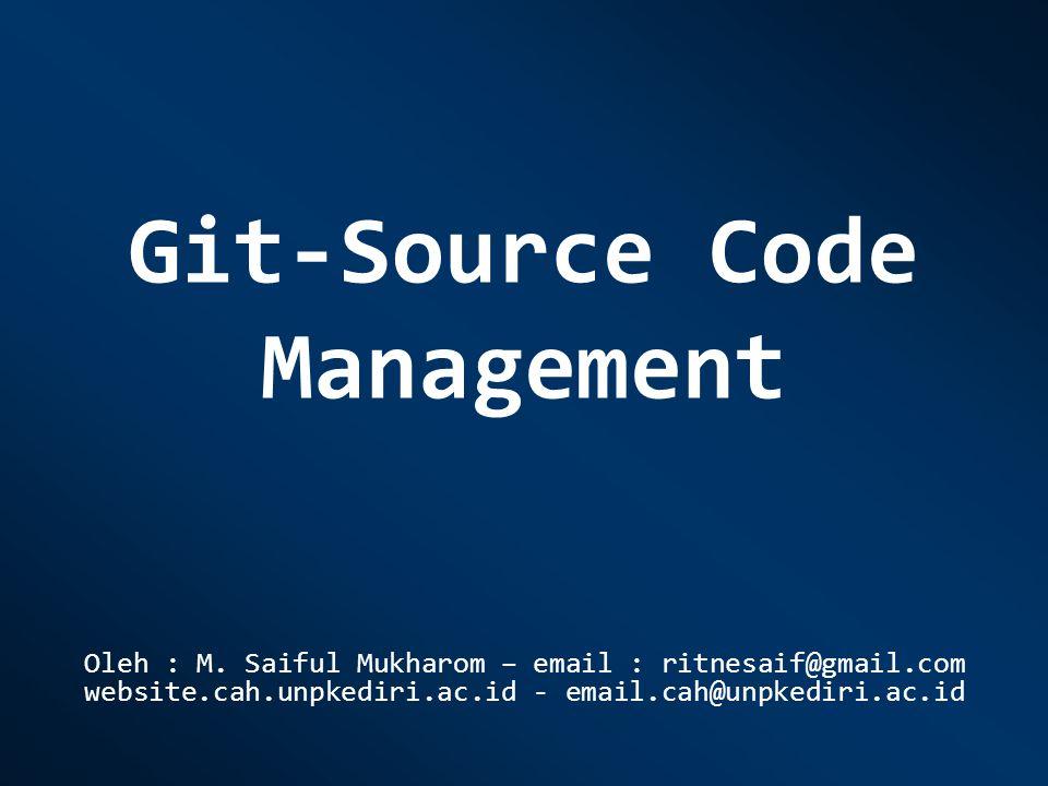 Git-Source Code Management Oleh : M. Saiful Mukharom – email : ritnesaif@gmail.com website.cah.unpkediri.ac.id - email.cah@unpkediri.ac.id