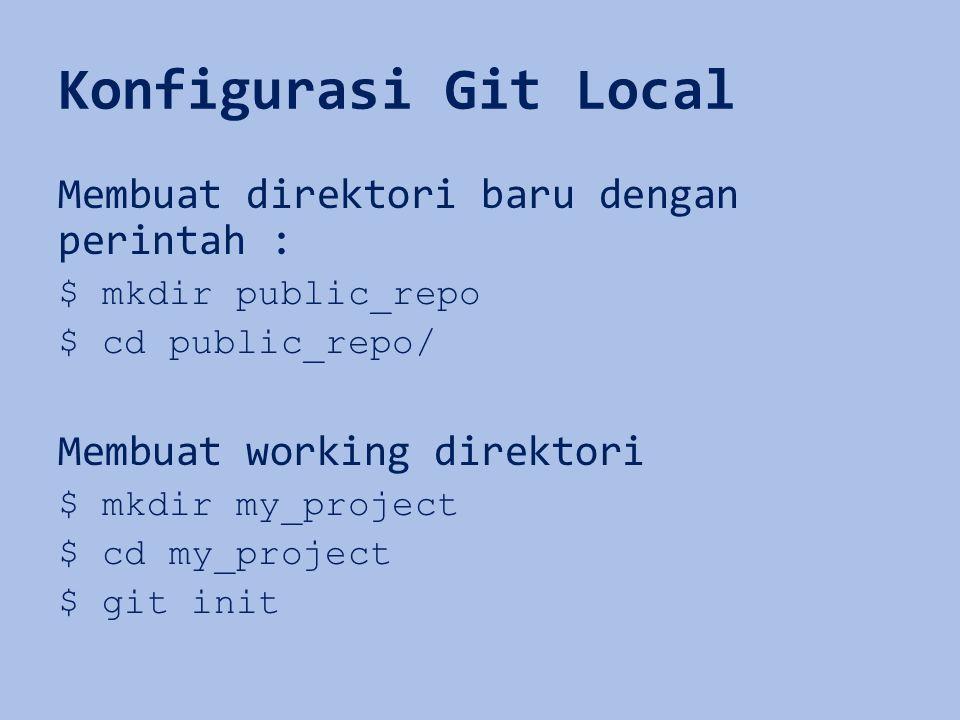 Konfigurasi Git Local Membuat direktori baru dengan perintah : $ mkdir public_repo $ cd public_repo/ Membuat working direktori $ mkdir my_project $ cd