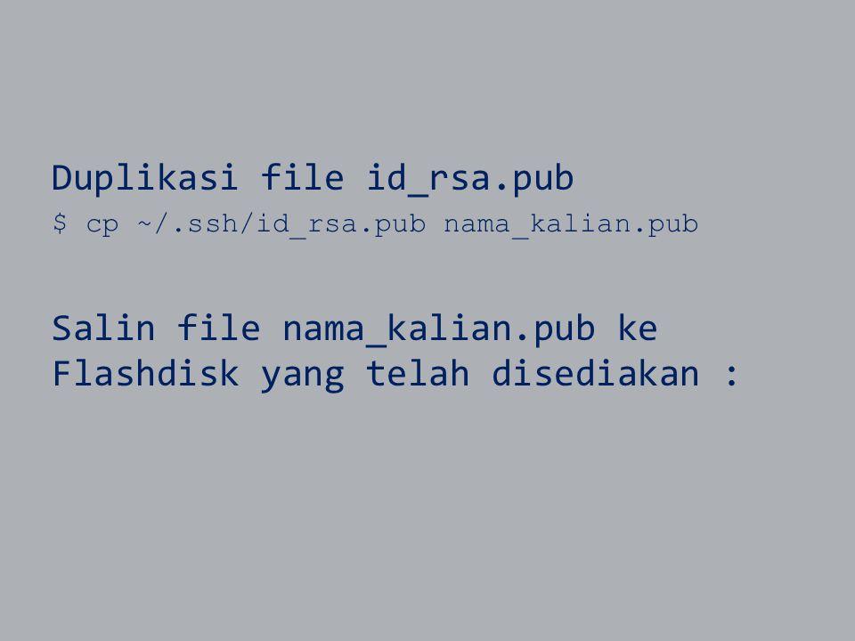 Duplikasi file id_rsa.pub $ cp ~/.ssh/id_rsa.pub nama_kalian.pub Salin file nama_kalian.pub ke Flashdisk yang telah disediakan :
