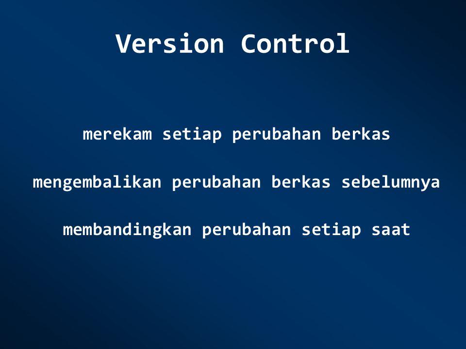 Version Control merekam setiap perubahan berkas mengembalikan perubahan berkas sebelumnya membandingkan perubahan setiap saat