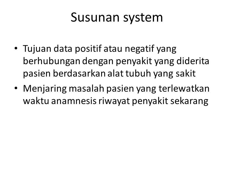 Susunan system Tujuan data positif atau negatif yang berhubungan dengan penyakit yang diderita pasien berdasarkan alat tubuh yang sakit Menjaring masalah pasien yang terlewatkan waktu anamnesis riwayat penyakit sekarang