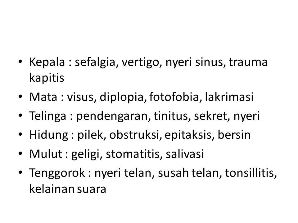 Kepala : sefalgia, vertigo, nyeri sinus, trauma kapitis Mata : visus, diplopia, fotofobia, lakrimasi Telinga : pendengaran, tinitus, sekret, nyeri Hidung : pilek, obstruksi, epitaksis, bersin Mulut : geligi, stomatitis, salivasi Tenggorok : nyeri telan, susah telan, tonsillitis, kelainan suara