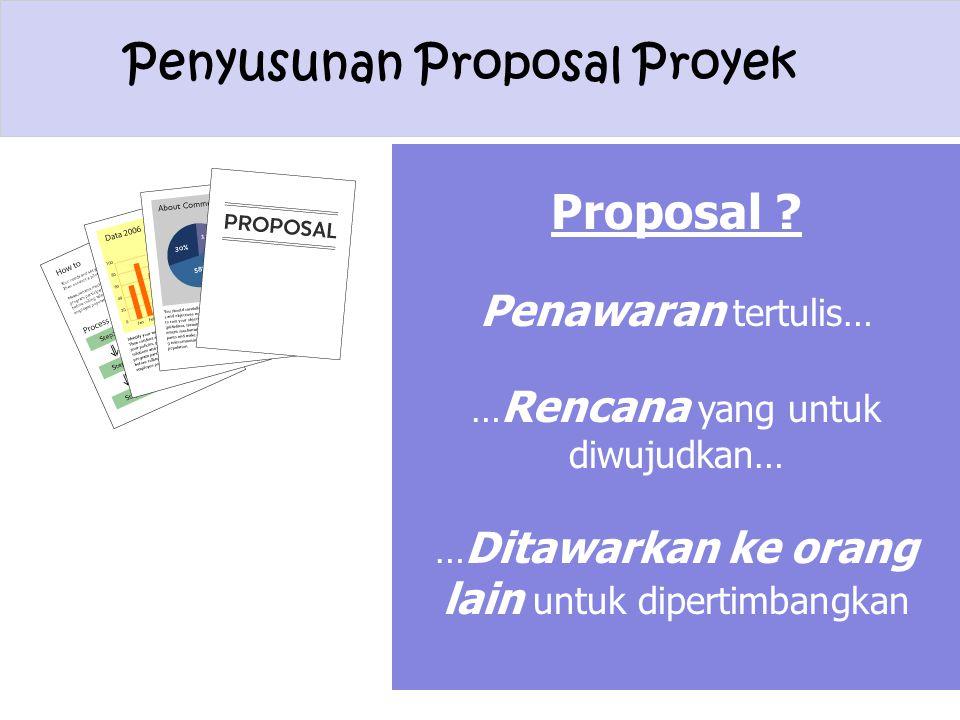 Penyusunan Proposal Proyek Proposal ? Penawaran tertulis… … Rencana yang untuk diwujudkan… … Ditawarkan ke orang lain untuk dipertimbangkan