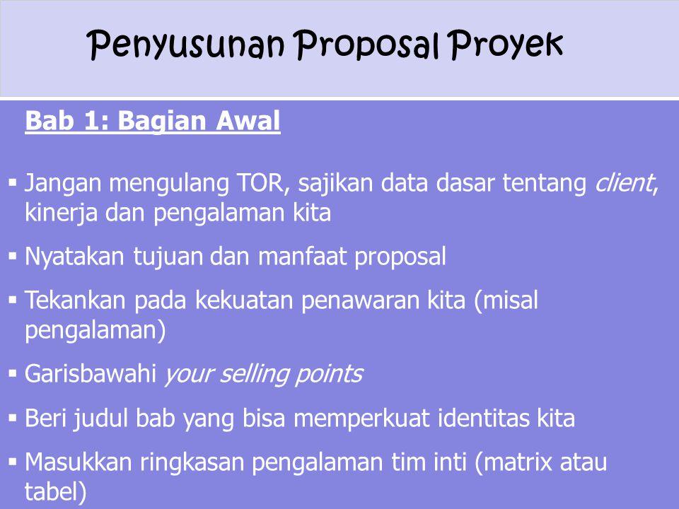 Penyusunan Proposal Proyek Bab 1: Bagian Awal  Jangan mengulang TOR, sajikan data dasar tentang client, kinerja dan pengalaman kita  Nyatakan tujuan