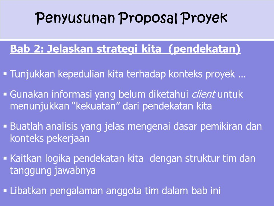 Penyusunan Proposal Proyek Bab 2: Jelaskan strategi kita (pendekatan)  Tunjukkan kepedulian kita terhadap konteks proyek …  Gunakan informasi yang b