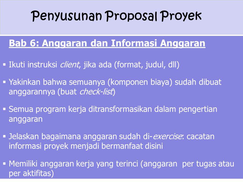 Penyusunan Proposal Proyek Bab 6: Anggaran dan Informasi Anggaran  Ikuti instruksi client, jika ada (format, judul, dll)  Yakinkan bahwa semuanya (k