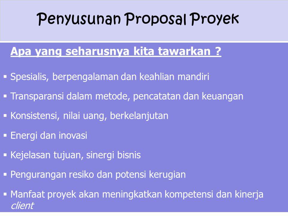 Penyusunan Proposal Proyek Apa yang seharusnya kita tawarkan ?  Spesialis, berpengalaman dan keahlian mandiri  Transparansi dalam metode, pencatatan