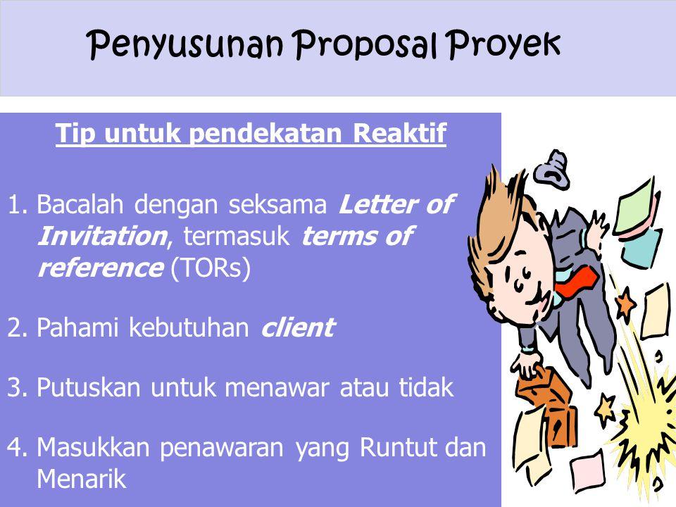 Penyusunan Proposal Proyek Tip untuk pendekatan Reaktif 1.Bacalah dengan seksama Letter of Invitation, termasuk terms of reference (TORs) 2.Pahami keb