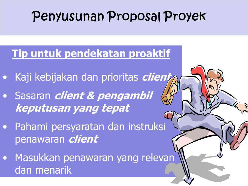 Penyusunan Proposal Proyek Tip untuk pendekatan proaktif Kaji kebijakan dan prioritas client Sasaran client & pengambil keputusan yang tepat Pahami pe