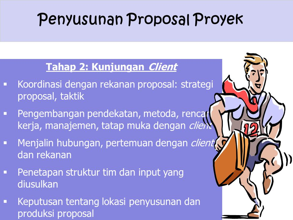 Penyusunan Proposal Proyek Tahap 2: Kunjungan Client  Koordinasi dengan rekanan proposal: strategi proposal, taktik  Pengembangan pendekatan, metoda