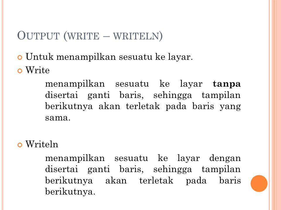 O UTPUT ( WRITE – WRITELN ) Untuk menampilkan sesuatu ke layar. Write menampilkan sesuatu ke layar tanpa disertai ganti baris, sehingga tampilan berik