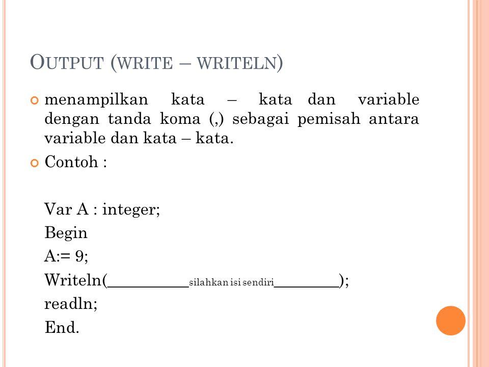 O UTPUT ( WRITE – WRITELN ) menampilkan kata – kata dan variable dengan tanda koma (,) sebagai pemisah antara variable dan kata – kata. Contoh : Var A
