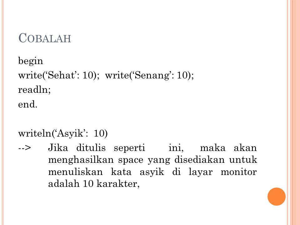 C OBALAH begin write('Sehat': 10); write('Senang': 10); readln; end. writeln('Asyik': 10) --> Jika ditulis seperti ini, maka akan menghasilkan space y