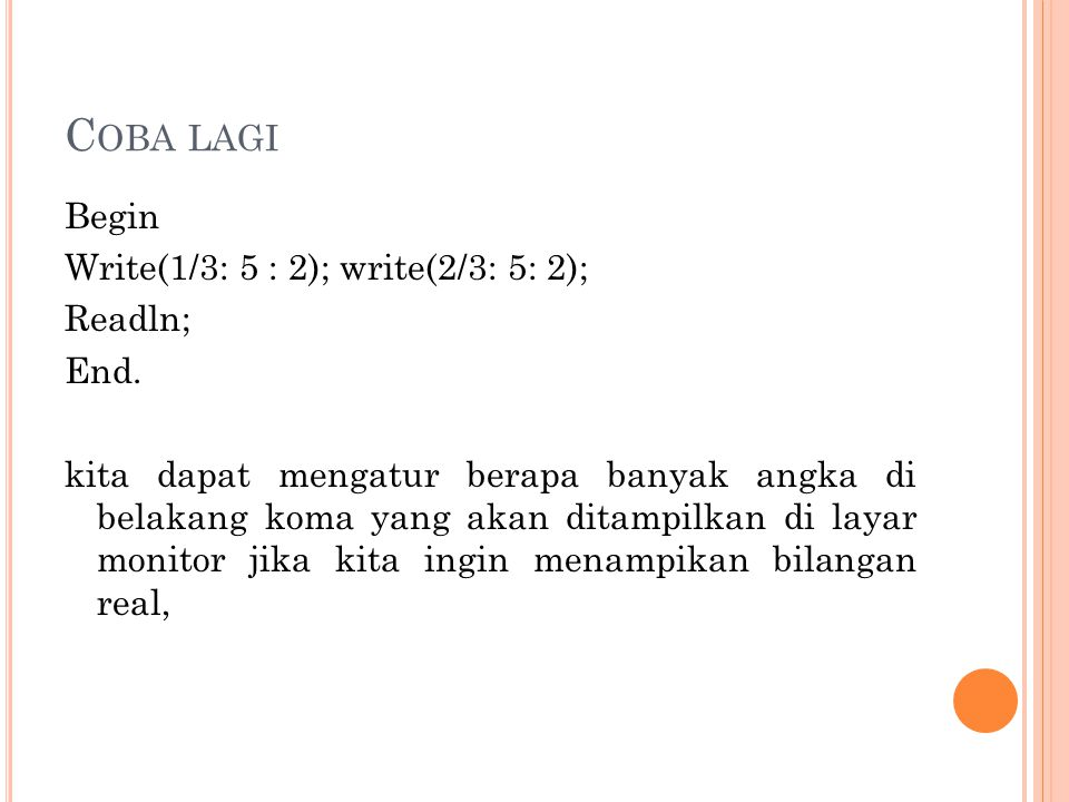 C OBA LAGI Begin Write(1/3: 5 : 2); write(2/3: 5: 2); Readln; End. kita dapat mengatur berapa banyak angka di belakang koma yang akan ditampilkan di l