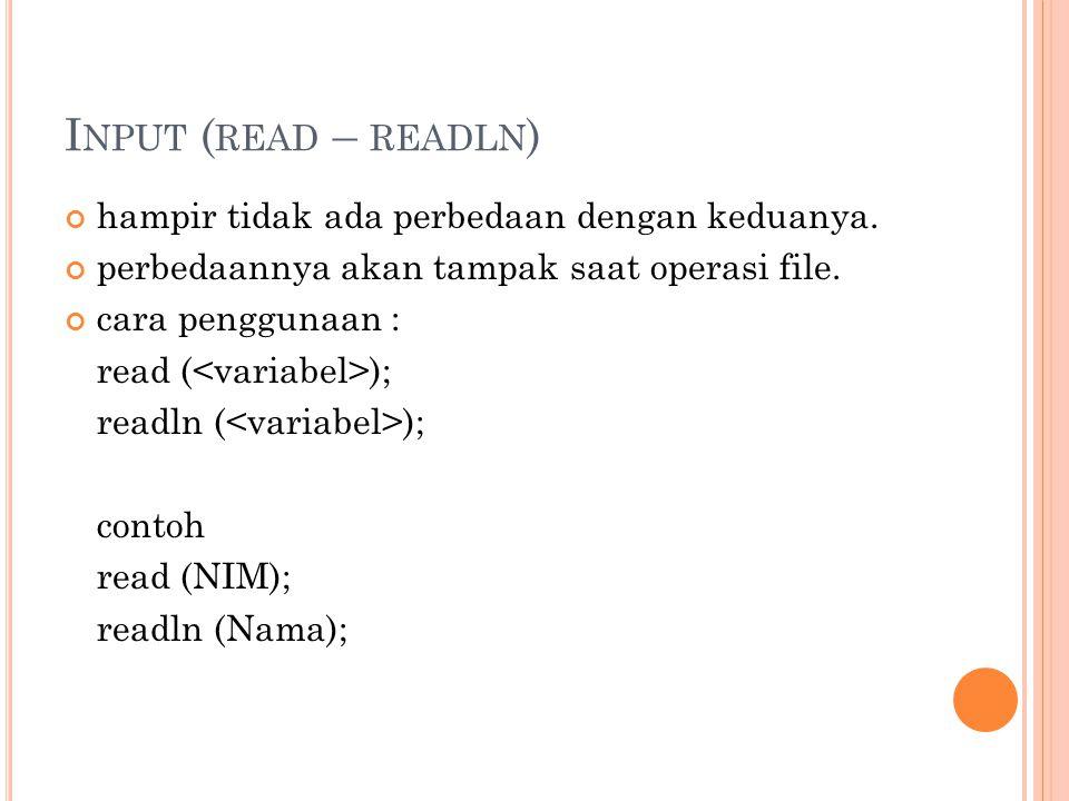 I NPUT ( READ – READLN ) hampir tidak ada perbedaan dengan keduanya. perbedaannya akan tampak saat operasi file. cara penggunaan : read ( ); readln (